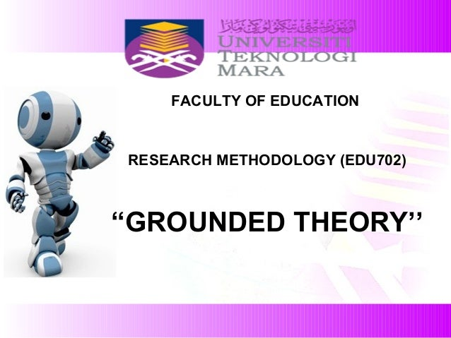 """FACULTY OF EDUCATION RESEARCH METHODOLOGY (EDU702) """"GROUNDED THEORY''"""
