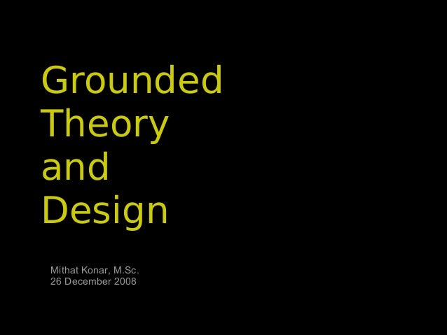 Grounded Theory and Design Mithat Konar, M.Sc. 26 December 2008