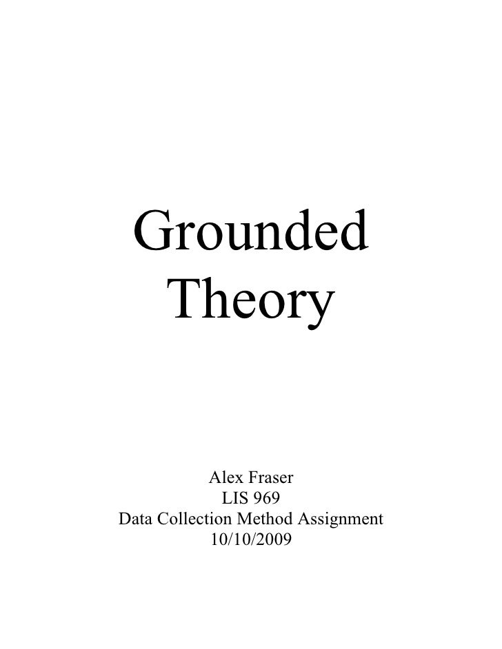 Grounded   Theory              Alex Fraser               LIS 969 Data Collection Method Assignment             10/10/2009