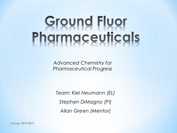 I-Corps 10/11/2011 Advanced Chemistry for Pharmaceutical Progress Team: Kiel Neumann (EL) Stephen DiMagno (PI) Allan Green...