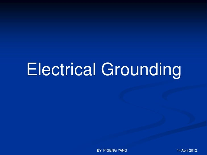 Electrical Grounding         BY: PIGENG YANG   14 April 2012