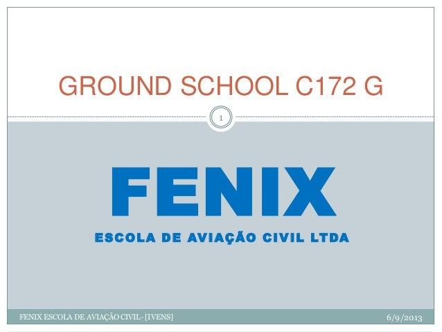 FENIXESCOLA DE AVIAÇÃO CIVIL LTDA GROUND SCHOOL C172 G 6/9/2013 1 FENIX ESCOLA DE AVIAÇÃO CIVIL- [IVENS]