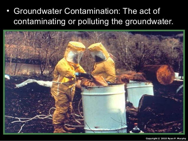 • Groundwater Contamination: The act of contaminating or polluting the groundwater. Copyright © 2010 Ryan P. Murphy