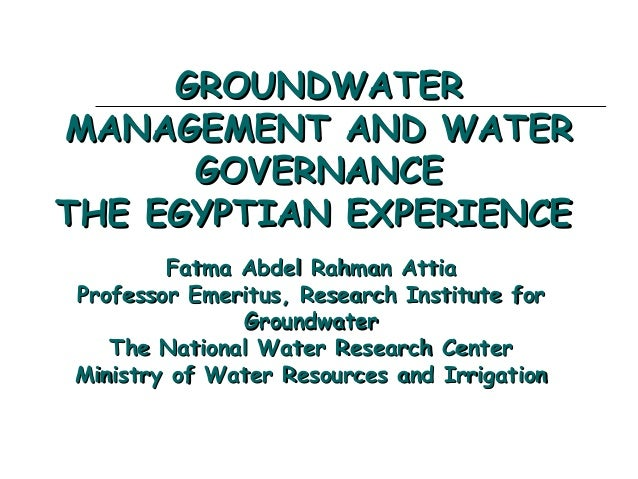 GROUNDWATER MANAGEMENT AND WATER GOVERNANCE THE EGYPTIAN EXPERIENCE  Fatma Abdel Rahman Attia Professor Emeritus, Research...