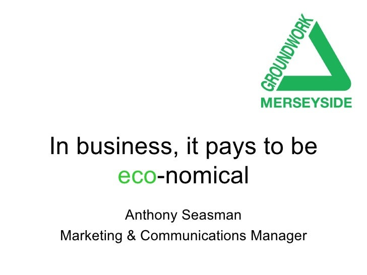 In business, it pays to be   eco -nomical Anthony Seasman Marketing & Communications Manager