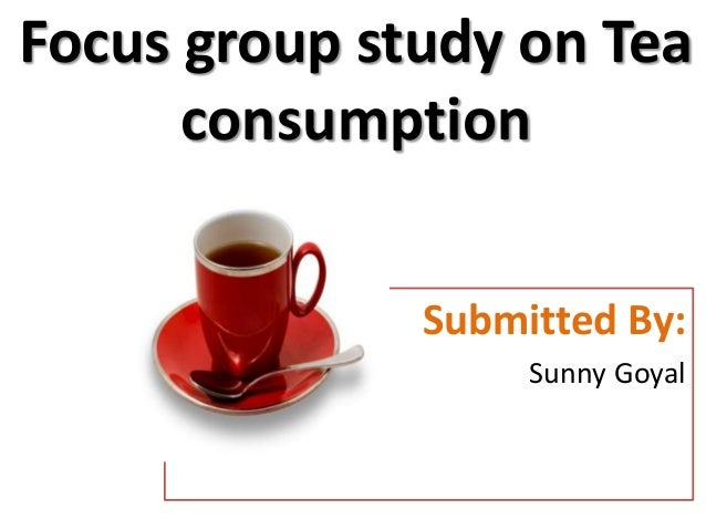 Focus group study on Tea      consumption              Submitted By:                   Sunny Goyal