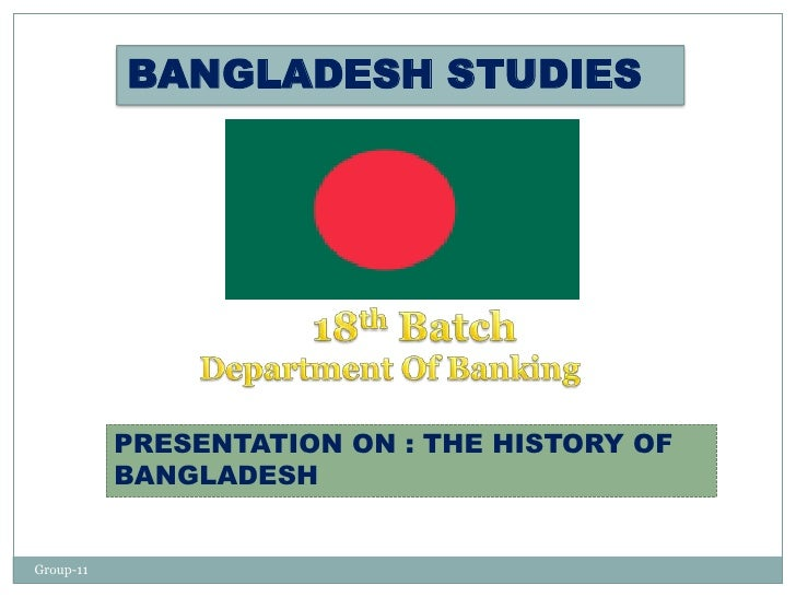 BANGLADESH STUDIES           PRESENTATION ON : THE HISTORY OF           BANGLADESHGroup-11