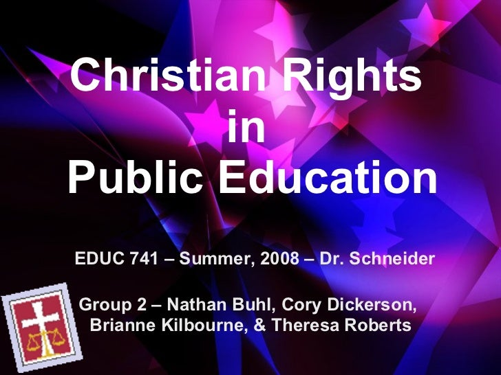 Christian Rights  in  Public Education Group 2 – Nathan Buhl, Cory Dickerson,  Brianne Kilbourne, & Theresa Roberts EDUC 7...