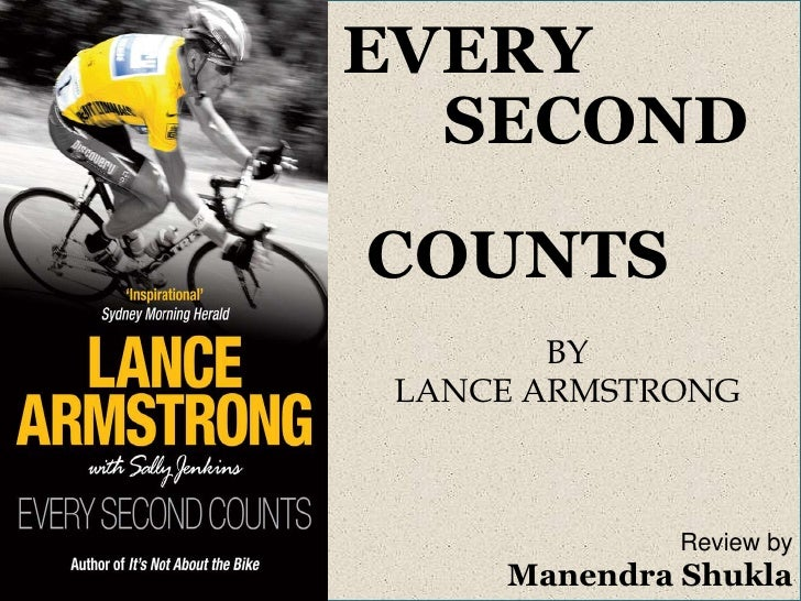 EVERY <br />      SECOND <br />           COUNTS<br />BY<br />LANCE ARMSTRONG<br />Review by<br />ManendraShukla<br />