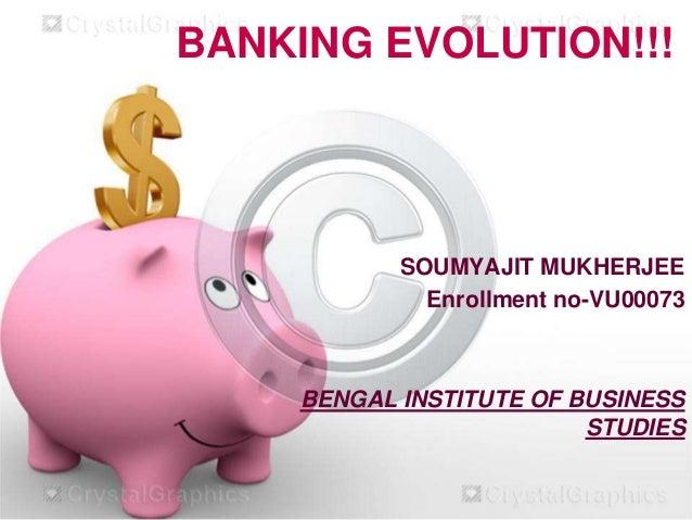 BANKING EVOLUTION!!!  SOUMYAJIT MUKHERJEE Enrollment no-VU00073  BENGAL INSTITUTE OF BUSINESS STUDIES