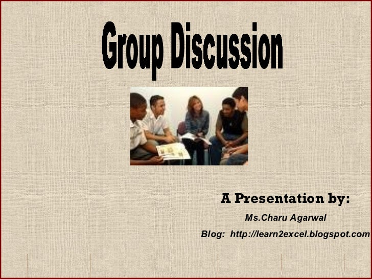 Group Discussion A Presentation by: Ms.Charu Agarwal Blog:  http://learn2excel.blogspot.com