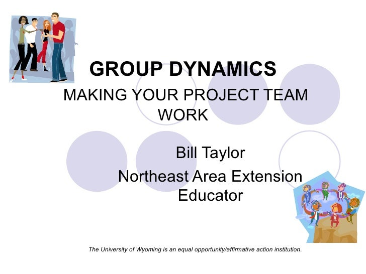 GROUP DYNAMICS   MAKING YOUR PROJECT TEAM WORK Bill Taylor Northeast Area Extension Educator The University of Wyoming is ...