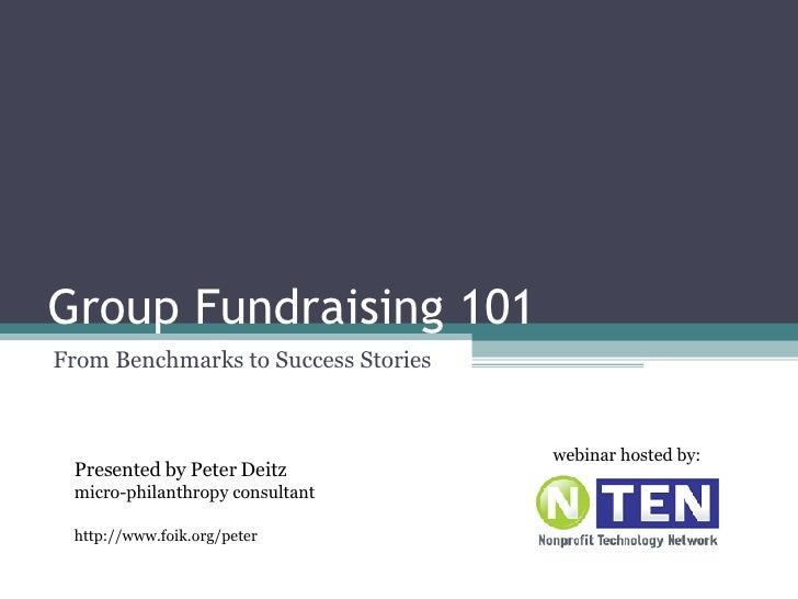 Group Fundraising 101 From Benchmarks to Success Stories Presented by Peter Deitz micro-philanthropy consultant http://www...
