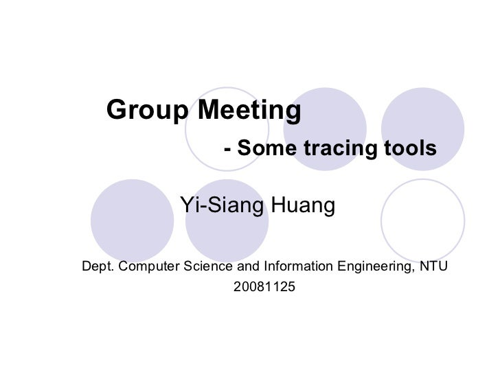 Group Meeting - Some tracing tools Dept. Computer Science and Information Engineering, NTU 20081125 Yi-Siang Huang