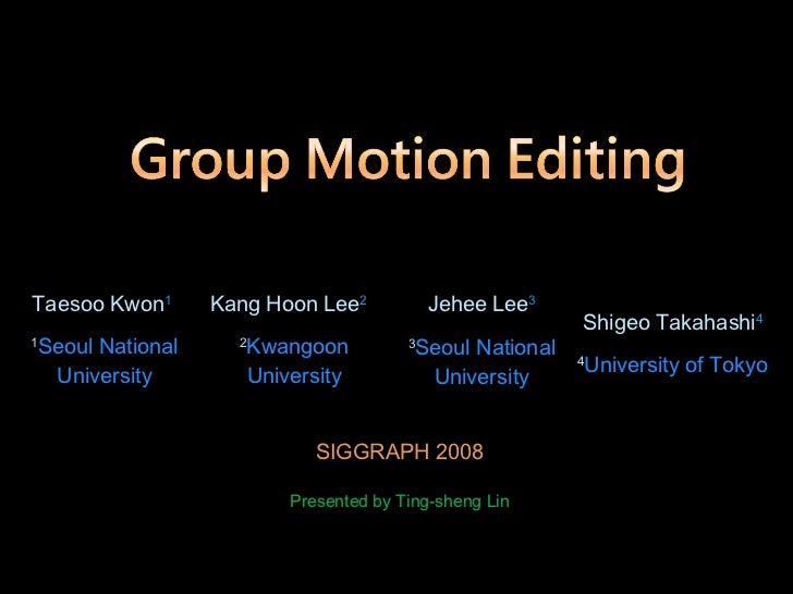 SIGGRAPH 2008 Presented by Ting-sheng Lin Taesoo Kwon 1   1 Seoul National University Kang Hoon Lee 2   2 Kwangoon Univers...