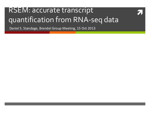 RSEM: accurate transcript quantification from RNA-seq data Daniel S. Standage, Brendel Group Meeting, 15 Oct 2013  
