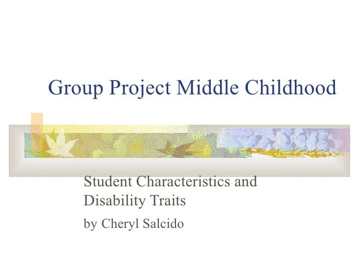 Group Project Middle Childhood Student Characteristics and Disability Traits by   Cheryl Salcido