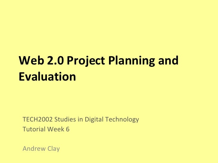 Web 2.0 Project Planning and Evaluation TECH2002 Studies in Digital Technology Tutorial Week 6 Andrew Clay
