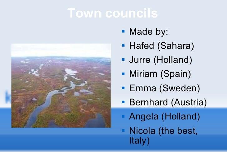 Town councils <ul><li>Made by: </li></ul><ul><li>Hafed (Sahara) </li></ul><ul><li>Jurre (Holland) </li></ul><ul><li>Miriam...