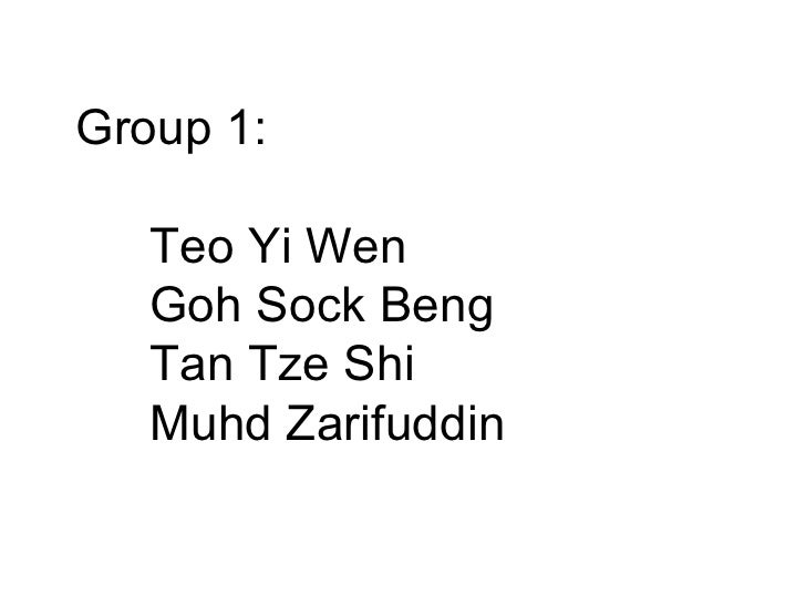 Group 1: Teo Yi Wen Goh Sock Beng  Tan Tze Shi Muhd Zarifuddin
