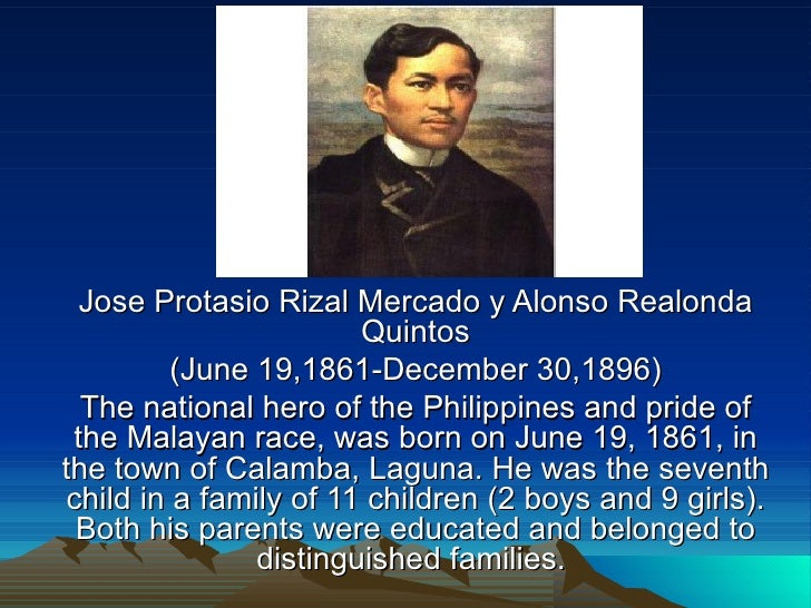 Jose Protasio Rizal Mercado y Alonso Realonda Quintos (June 19,1861-December 30,1896) The national hero of the Philippines...