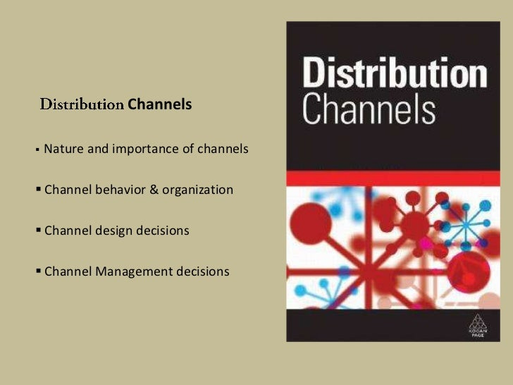 Channels   Nature and importance of channels Channel behavior & organization Channel design decisions Channel Manageme...