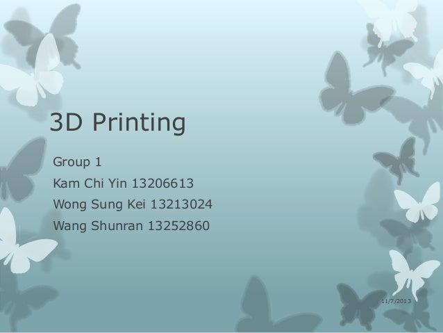 3D Printing Group 1 Kam Chi Yin 13206613 Wong Sung Kei 13213024 Wang Shunran 13252860  11/7/2013
