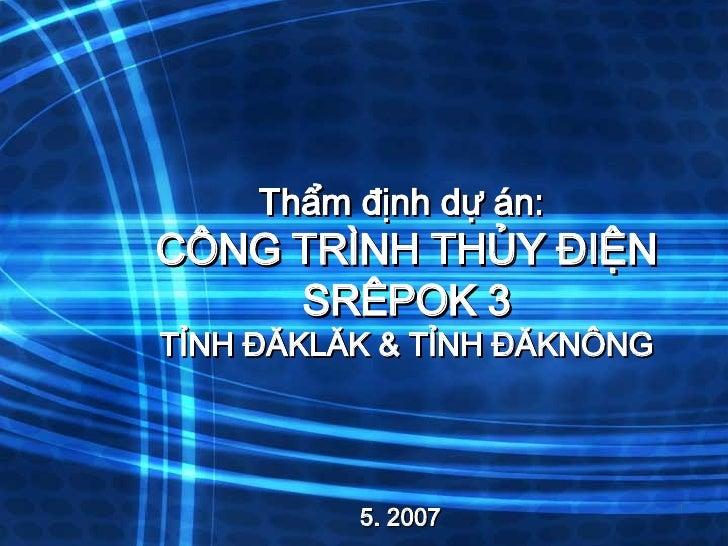 Thẩm định dự án:  CÔNG TRÌNH THỦY ĐIỆN SRÊPOK 3 TỈNH ĐĂKLĂK & TỈNH ĐĂKNÔNG 5. 2007