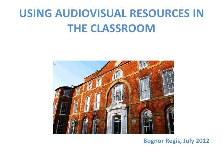 USING AUDIOVISUAL RESOURCES IN        THE CLASSROOM                    Bognor Regis, July 2012