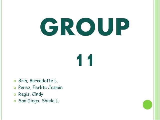 GROUP 11      Brin, Bernadette L. Perez, Ferlita Jasmin Regis, Cindy San Diego, Shiela L.