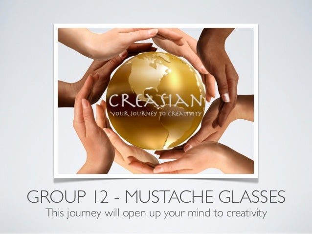GROUP 12 - MUSTACHE GLASSES This journey will open up your mind to creativity