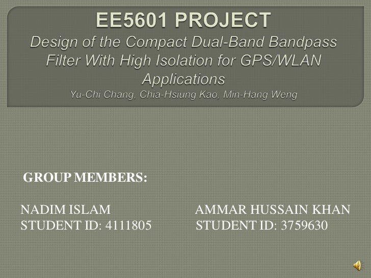 EE5601 PROJECT Design of the Compact Dual-Band Bandpass Filter With High Isolation for GPS/WLAN ApplicationsYu-Chi Chang, ...
