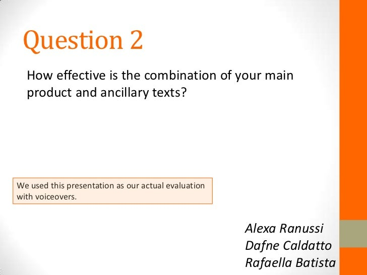 Question 2  How effective is the combination of your main  product and ancillary texts?We used this presentation as our ac...