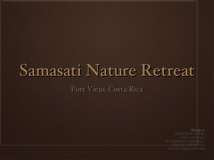 Samasati Nature Retreat <ul><li>Port Viejo, Costa Rica </li></ul>Group 1: CHRISTINE KHOR  GINA CAUTILLI KATHERINE CAMPBELL...