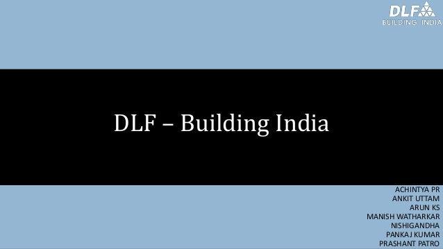 DLF – Building India ACHINTYA PR ANKIT UTTAM ARUN KS MANISH WATHARKAR NISHIGANDHA PANKAJ KUMAR PRASHANT PATRO