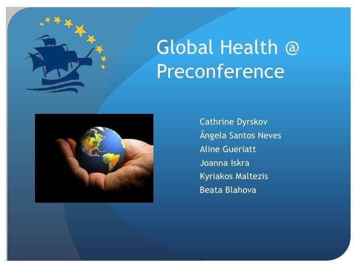Global Health @ Preconference<br />CathrineDyrskov<br />Ângela Santos Neves<br />AlineGueriatt<br />JoannaIskra<br />Kyria...