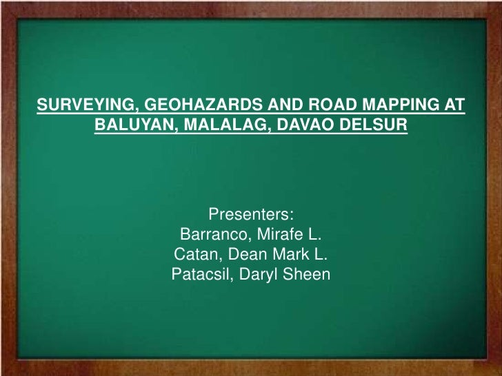 SURVEYING, GEOHAZARDS AND ROAD MAPPING AT BALUYAN, MALALAG, DAVAO DELSUR<br />Presenters:<br />Barranco, Mirafe L.<br />Ca...