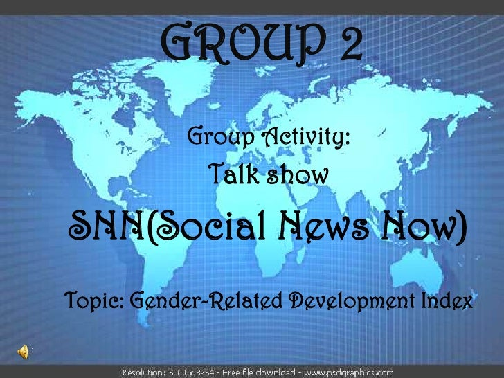 GROUP 2           Group Activity:             Talk showSNN(Social News Now)Topic: Gender-Related Development Index
