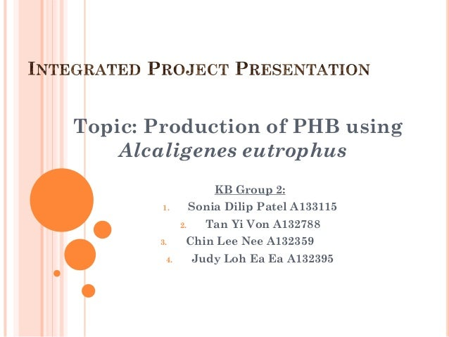 Topic: Production of PHB using    Alcaligenes eutrophus                       KB Group 2:        1.         Sonia Dilip Pa...
