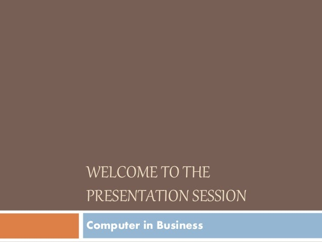 WELCOME TO THE PRESENTATION SESSION Computer in Business