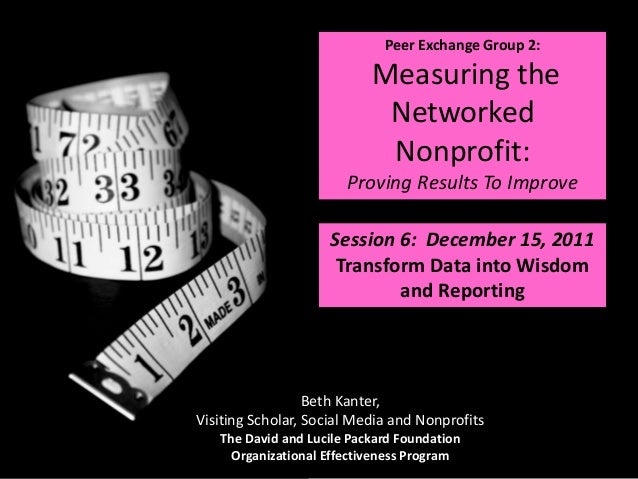 Peer Exchange Group 2: Measuring the Networked Nonprofit: Proving Results To Improve Session 6: December 15, 2011 Transfor...