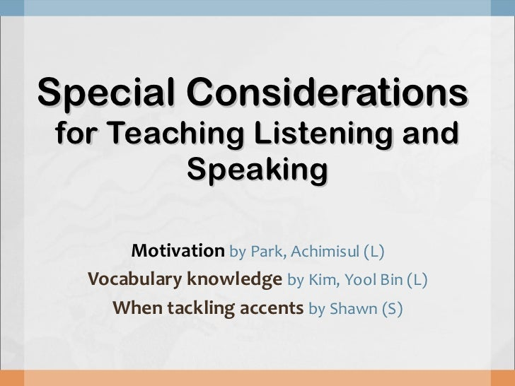 Special Considerations  for Teaching Listening and Speaking Motivation   by Park, Achimisul (L) Vocabulary knowledge  by K...