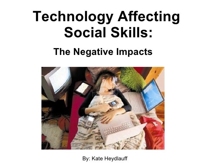 Technology Affecting  Social Skills: The Negative Impacts By: Kate Heydlauff