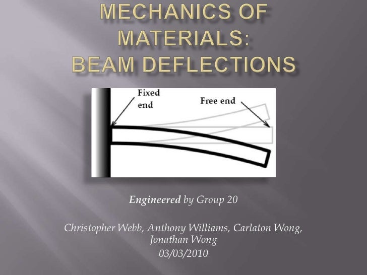 Mechanics of Materials: Beam Deflections<br />Engineered by Group 20 <br />Christopher Webb, Anthony Williams, Carlaton Wo...