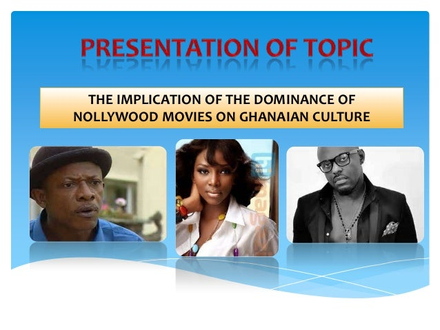 THE IMPLICATION OF THE DOMINANCE OF NOLLYWOOD MOVIES ON GHANAIAN CULTURE