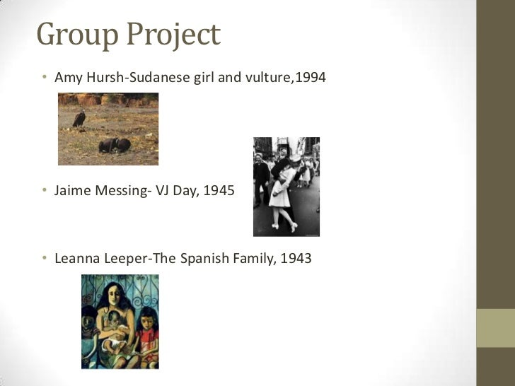 Group Project<br />Amy Hursh-Sudanese girl and vulture,1994<br />Jaime Messing- VJ Day, 1945<br />Leanna Leeper-The Spanis...