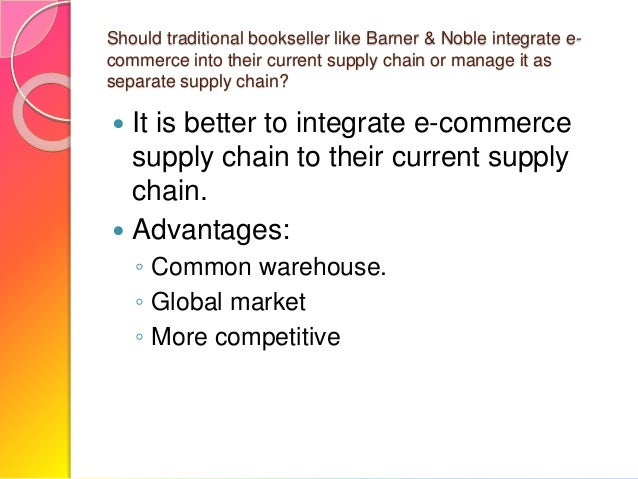 should traditional booksellers like barnes and noble integrate e commerce into their current supply 2 taking advantage of market disruption in book publishing announced their intent to enter into a breakthrough global supply chain agreement barnes & noble college booksellers, a subsidiary of barnes & noble.
