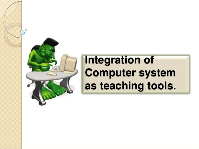 Integration of Computer system as teaching tools.