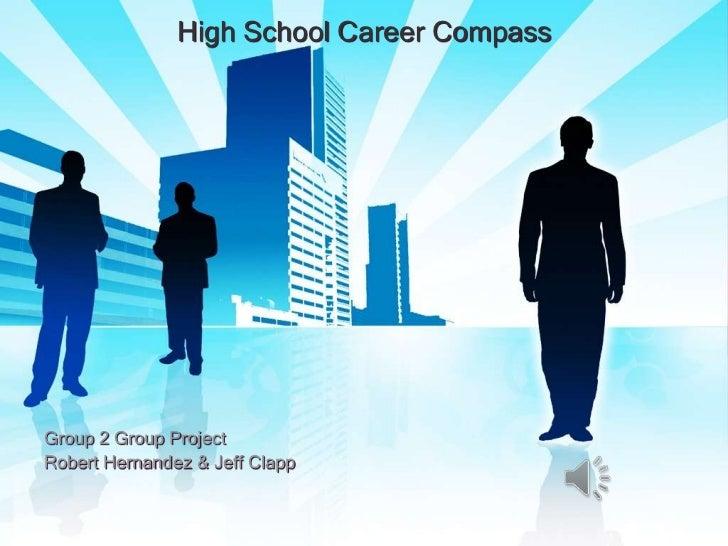 High School Career Compass<br />Group 2 Group Project<br />Robert Hernandez & Jeff Clapp<br />