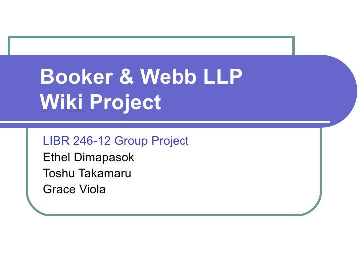 Booker & Webb LLP  Wiki Project LIBR 246-12 Group Project Ethel Dimapasok Toshu Takamaru Grace Viola